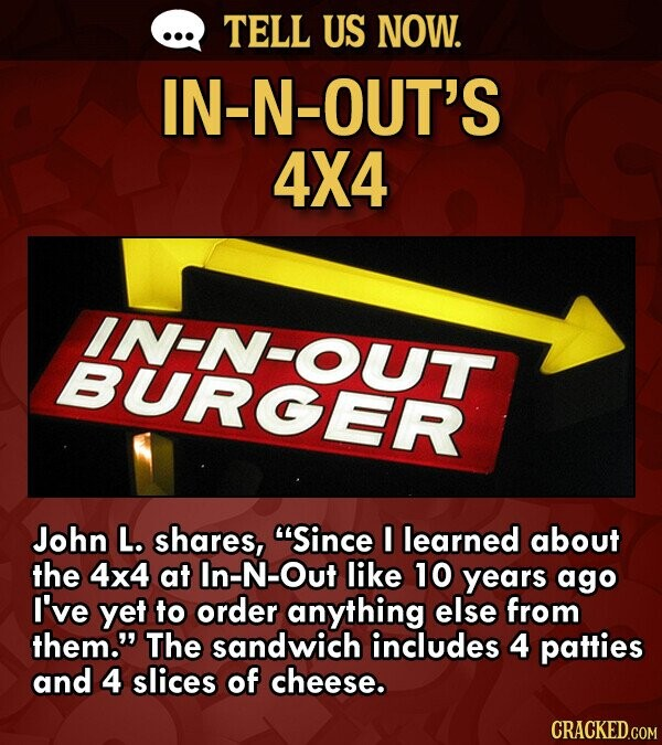 TELL US NOW. -N-OUT'S 4X4 IN-N-OUT BURGER John L. shares, Since I learned about the 4x4 at In-N-Out like 10 years ago I've yet to order anything else from them. The sandwich includes 4 patties and 4 slices of cheese. CRACKED.COM