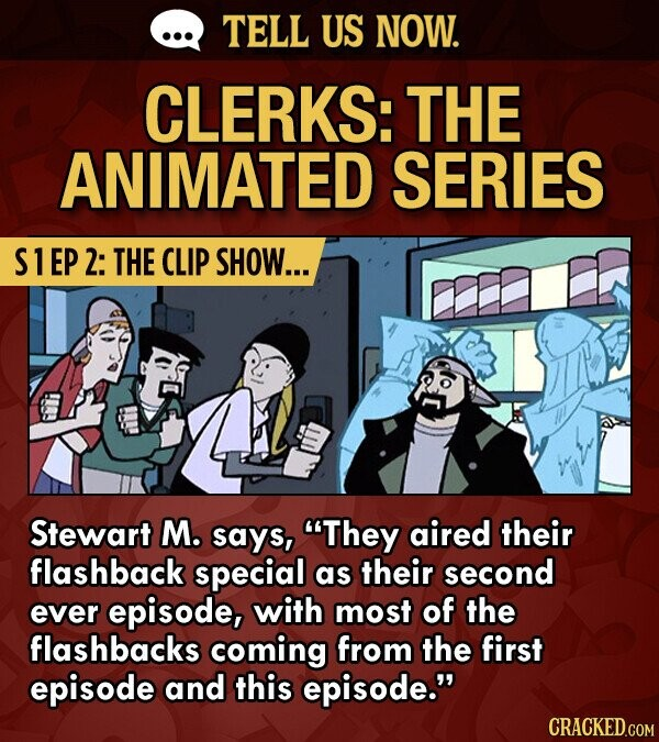 TELL US NOW. CLERKS: THE ANIMATED SERIES S1EP2: THE CLIP SHOW... Stewart M. says, They aired their flashback special as their second ever episode, with most of the flashbacks coming from the first episode and this episode.
