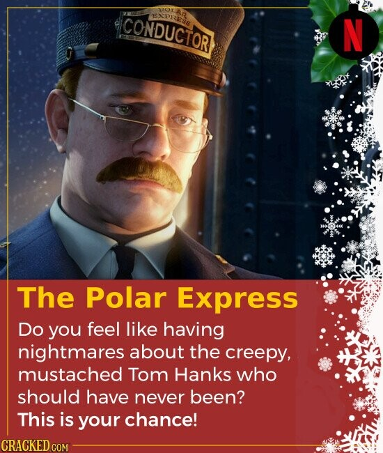 The Polar Express Do you feel like having nightmares about the creepy, mustached Tom Hanks who should have never been? This is