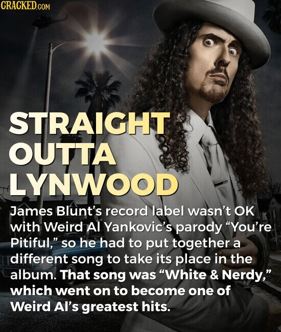 STRAIGHT OUTTA LYNWOOD James Blunt's record label wasn't OK with Weird Al Yankovic's parody You're pitiful, so he had to put together a different song to take its place in the album. That song was White & Nerdy, which went on to become one of Weird AI's greatest hits.