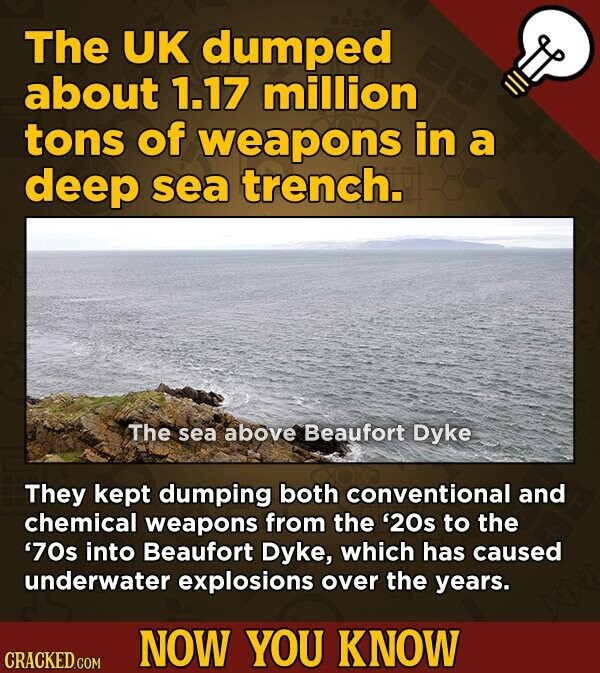 The UK dumped about 1.17 million tons of weapons in a deep sea trench. The sea above Beaufort Dyke They kept dumping both conventional and chemical weapons from the '20s to the '70s into Beaufort Dyke, which has caused underwater explosions over the years. NOW YOU KNOW CRACKED.COM