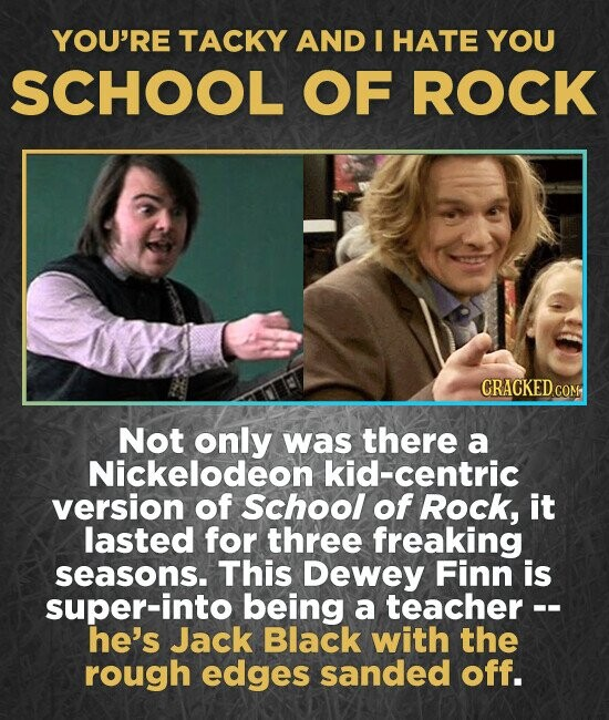 YOU'RE TACKY AND I HATE YOU SCHOOL OF ROCK Not only was there a Nickelodeon kid-centric version of School of Rock, it lasted for three freaking seasons. This Dewey Finn is super-into being a teacher -- he's Jack Black with the rough edges sanded off.
