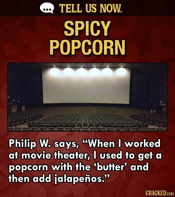 TELL US NOW. SPICY POPCORN Philip W. says, When I worked at movie theater, I used to get a popcorn with the butter' and then add ialapenos.