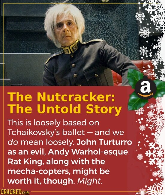 The Nutcracker: The Untold Story This is loosely based on Tchaikovsky's ballet and we do mean loosely. John Turturro as an evil, Andy Warhol-esque R