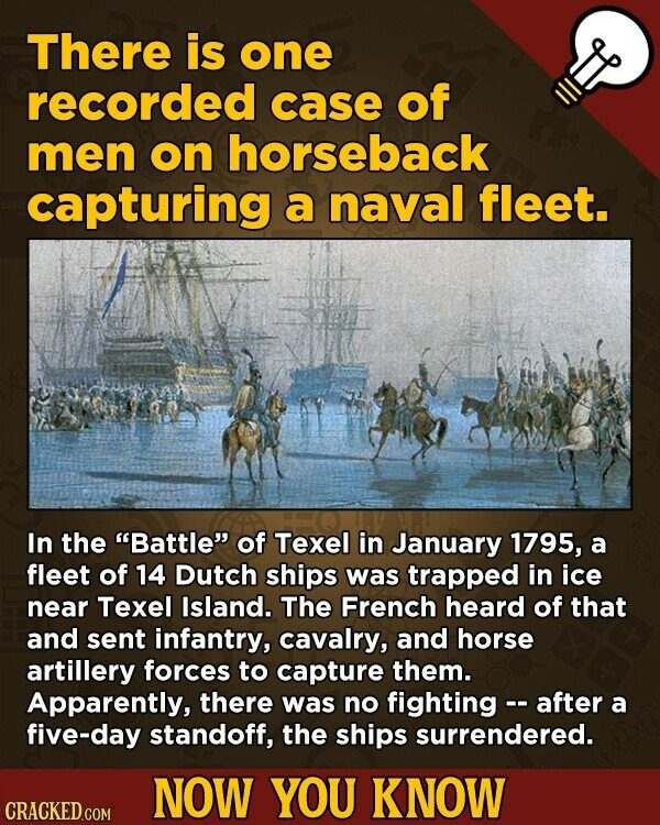 There is one recorded case of men on horseback capturing a naval fleet. In the Battle of Texel in January 1795, a fleet of 14 Dutch ships was trapped in ice near Texel Island. The French heard of that and sent infantry, cavalry, and horse artillery forces to capture them.