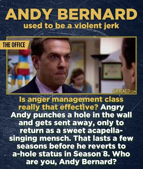 ANDY BERNARD used to be a violent jerk THE OFFICE CRACKED COM Is anger management class really that effective? Angry Andy punches a hole in the wall and gets sent away, only to return as a sweet acapella- singing mensch. That lasts a few seasons before he reverts to a-hole status