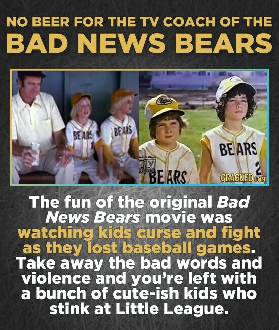 NO BEER FOR THE TV COACH OF THE BAD NEWS BEARS BEARS BEAS BEARS 2 BE ARS CRAGKED The fun of the original Bad News Bears movie was watching kids curse and fight as they lost baseball games. Take away the bad words and violence and you're left with a
