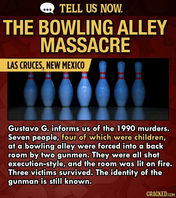 TELL US NOW. THE BOWLING ALLEY MASSACRE LAS CRUCES, NEW MEXICO Gustavo G. informs US of the 1990 murders. Seven people, four of which were children, at a bowling alley were forced into a back room by two gunmen. They were all shot execution-style, and the room was lit on
