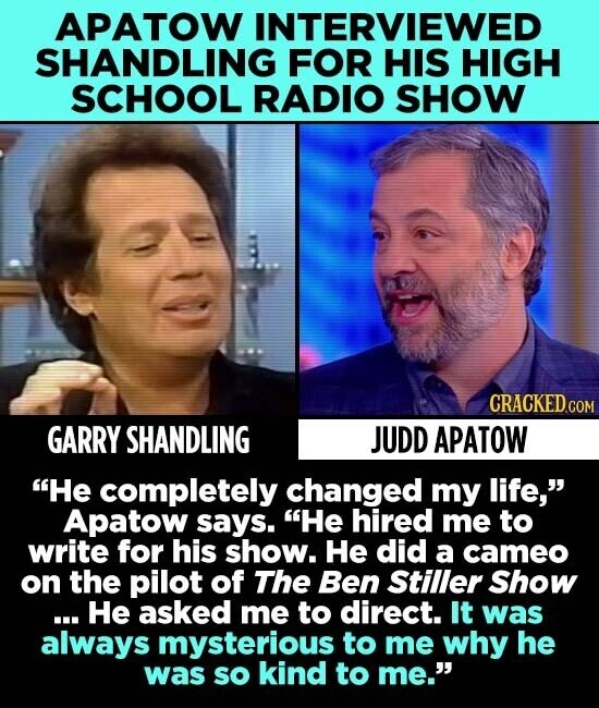 APATOW INTERVIEWED SHANDLING FOR HIS HIGH SCHOOL RADIO SHOW CRACKED.COM GARRY SHANDLING JUDD APATOW He completely changed my life, Apatow says. He hired me to write for his show. He did a cameo on the pilot of The Ben Stiller Show ... He asked me to direct. It was always mysterious