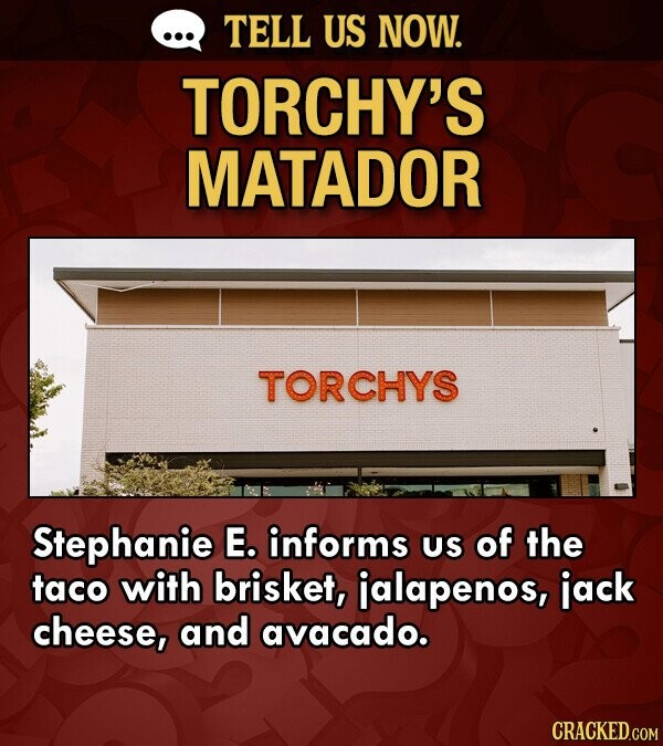 TELL US NOW. TORCHY'S MATADOR TORCHYS Stephanie E. informs US of the taco with brisket, jalapenos, jack cheese, and avacado. CRACKED.COM