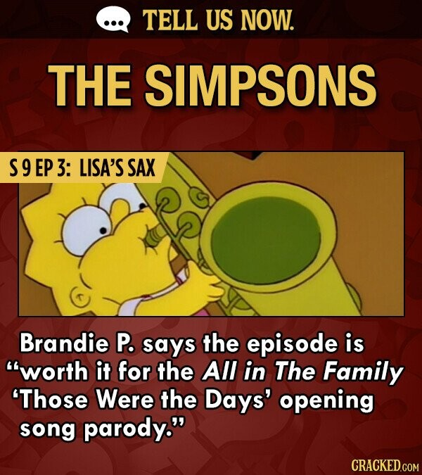 TELL US NOW. THE SIMPSONS S9EP 3: LISA'S SAX Brandie P. says the episode is worth it for the All in The Family 'Those Were the Days' opening song parody. CRACKED.COM