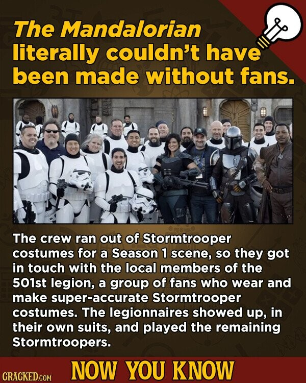 The Mandalorian literally couldn't have been made without fans. The crew ran out of Stormtrooper costumes for a Season 1 scene, SO they got in touch with the local members of the 501st legion, a group of fans who wear and make super-accurate Stormtrooper costumes. The legionnaires showed up, in