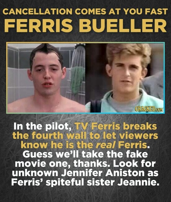 CANCELLATION COMES AT YOU FAST FERRIS BUELLER In the pilot, TV Ferris breaks the fourth wall to let viewers know he is the real Ferris. Guess we'll take the fake movie one, thanks. Look for unknown Jennifer Aniston as Ferris' spiteful sister Jeannie.