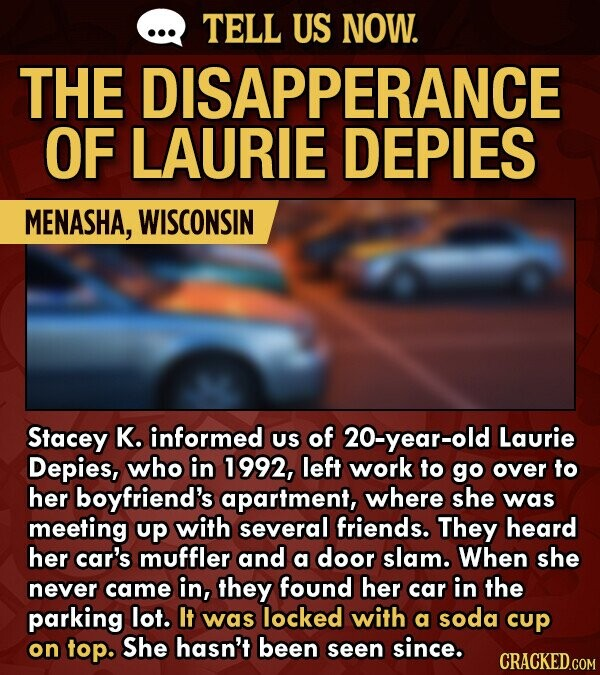 TELL US NOW. THE DISAPPERANCE OF LAURIE DEPIES MENASHA, WISCONSIN Stacey K. informed Us of 20-year-old Laurie Depies, who in 1992, left work to go over to her boyfriend's apartment, where she was meeting up with several friends. They heard her car's muffler and a door slam. When she never