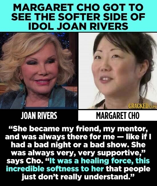 MARGARET CHO GOT TO SEE THE SOFTER SIDE OF IDOL JOAN RIVERS CRACKEDCO JOAN RIVERS MARGARET CHO She became my friend, my mentor, and was always there for me -like if I had a bad night or a bad show. She was always very, very supportive, says Cho. It was