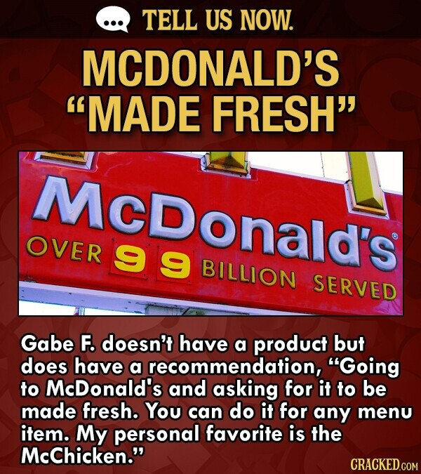 TELL US NOW. MCDONALD'S MADE FRESH McDonald's OVER 99 BILLION SERVED Gabe F. doesn't have a product but does have a recommendation, Going to McDonald's and asking for it to be made fresh. You can do it for any menu item. My personal favorite is the McChicken.