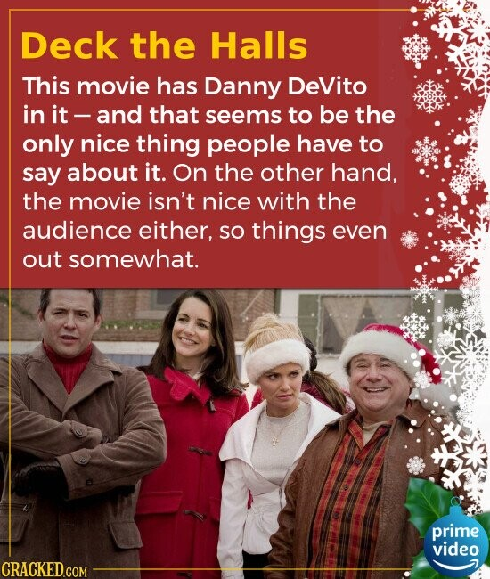 Deck the Halls This movie has Danny DeVito in it - and that seems to be the only nice thing people have to say about it. On the other hand, the movie
