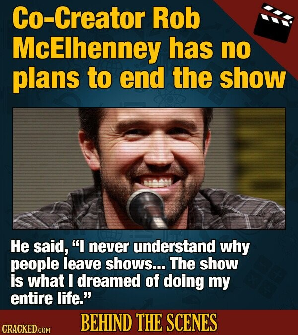 Co-Creator Rob McElhenney has no plans to end the show He said, I never understand why people leave shows... The show is what I dreamed of doing my entire life.' BEHIND THE SCENES CRACKED COM