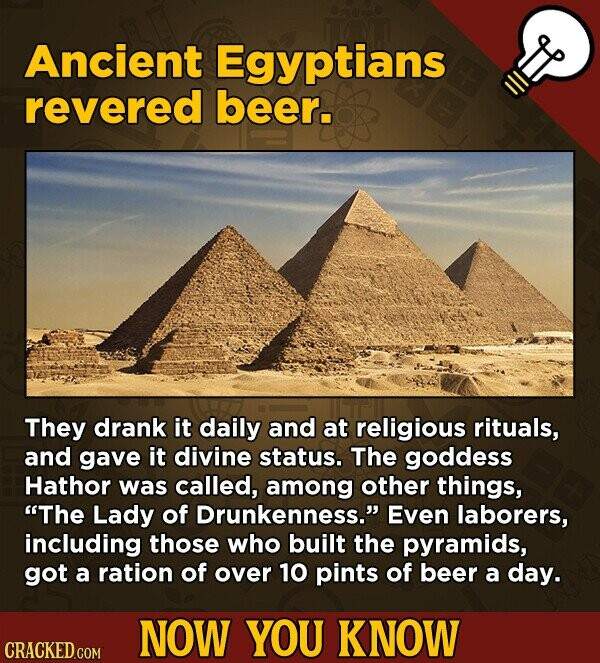 Ancient Egyptians revered beer. They drank it daily and at religious rituals, and gave it divine status. The goddess Hathor was called, among other things, The Lady of Drunkenness. Even laborers, including those who built the pyramids, got a ration of over 10 pints of beer a day. NOW YOU