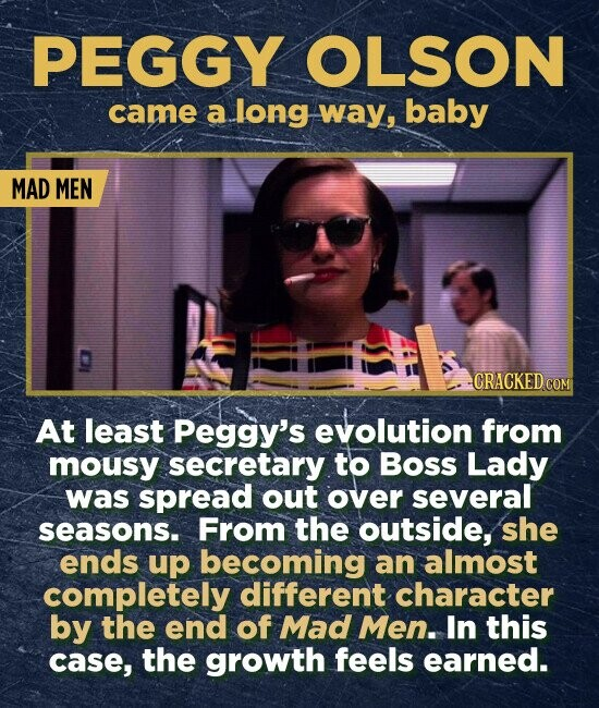 PEGGY OLSON came a long way, baby MAD MEN CRACKED CON At least Peggy's evolution from mousy secretary to Boss Lady was spread out over several seasons. From the outside, she ends up becoming an almost completely different character by the end of Mad Men. In this case, the growth feels