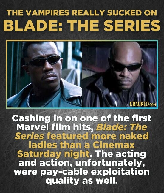 THE VAMPIRES REALLY SUCKED ON BLADE: THE SERIES Cashing in on one of the first Marvel film hits, Blade: The Series featured more naked ladies than a Cinemax Saturday night. The acting and action, unfortunately, were pay-cable exploitation quality as well.