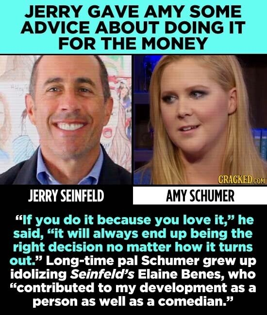JERRY GAVE AMY SOME ADVICE ABOUT DOING IT FOR THE MONEY a CRACKED CO JERRY SEINFELD AMY SCHUMER If you do it because you love it, he said, it will always end up being the right decision no matter how it turns out. Long-time pal Schumer grew up idolizing Seinfeld's Elaine