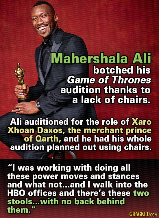 Mahershala Ali botched his Game of Thrones audition thanks to a lack of chairs. Ali auditioned for the role of Xaro Xhoan Daxos, the merchant prince of Qarth, and he had his whole audition planned out using chairs. I was working with doing all these power moves and stances and