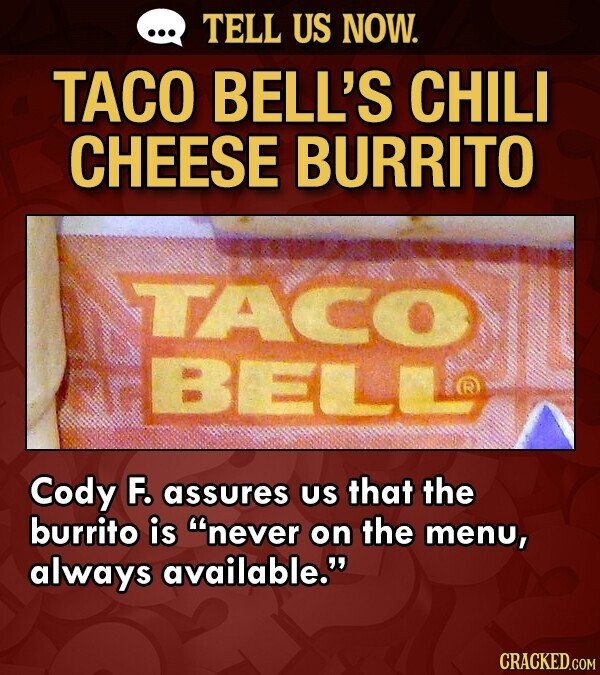 TELL US NOW. TACO BELL'S CHILI CHEESE BURRITO TACO BeLs Cody F. assures US that the burrito is never on the menu, always available.