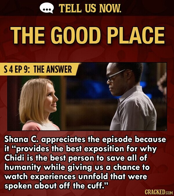 TELL US NOW. THE GOOD PLACE S4EP 9: THE ANSWER Shana C. appreciates the episode because it provides the best exposition for why Chidi is the best person to save all of humanity while giving US a chance to watch experiences unnfold that were spoken about off the cuff.