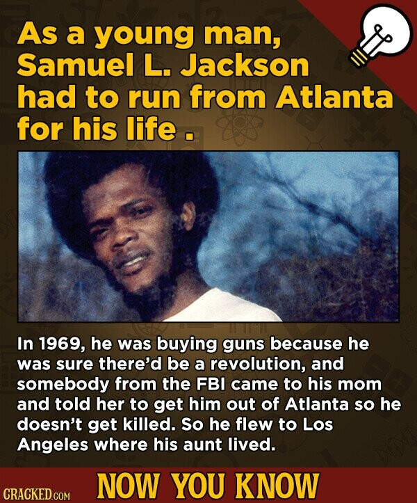As a young man, Samuel L. Jackson had to run from Atlanta for his life. In 1969, he was buying guns because he was sure there'd be a revolution, and somebody from the FBI came to his mom and told her to get him out of Atlanta so he doesn't