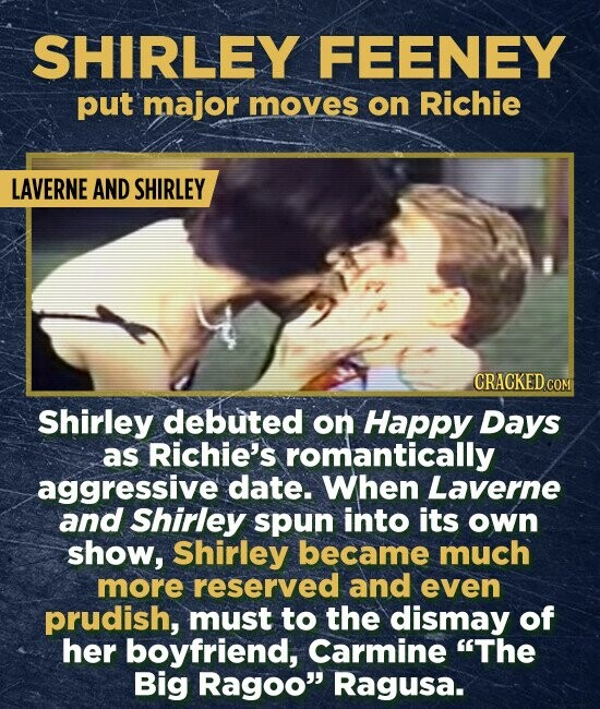 SHIRLEY FEENEY put major moves on Richie LAVERNE AND SHIRLEY CRACKED COM Shirley debuted on Happy Days as Richie's romantically aggressive date. When Laverne and Shirley spun into its own show, Shirley became much more reserved and even prudish, must to the dismay of her boyfriend, Carmine The Big Ragoo Ragusa.