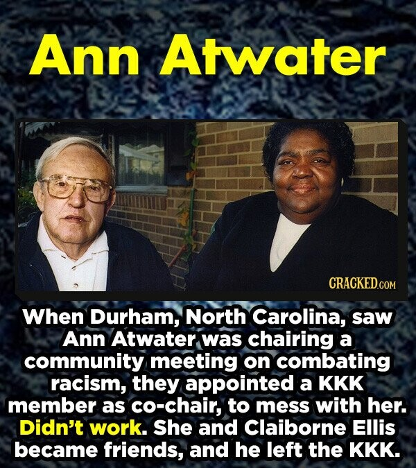 Ann Atwater When Durham, North Carolina, saw Ann Atwater was chairing a community meeting on combating racism, they appointed a KKK member as co-chair, to mess with her. Didn't work. She and Claiborne Ellis became friends, and he left the KKK.