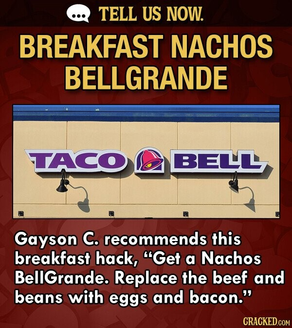 TELL US NOW. BREAKFAST NACHOS BELLGRANDE TTACO BELLLL Gayson C. recommends this breakfast hack, Get a Nachos BellGrande. Replace the beef and beans with eggs and bacon.