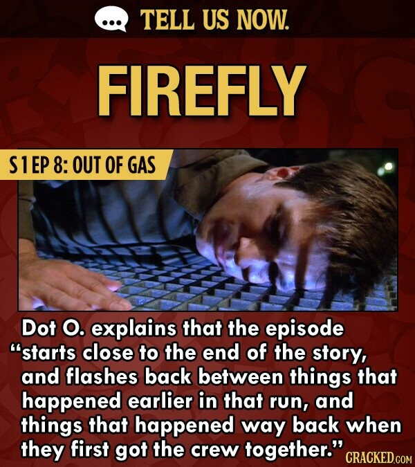 TELL US NOW. FIREFLY S1EP 8: OUT OF GAS Dot O. explains that the episode starts close to the end of the story, and flashes back between things that happened earlier in that run, and things that happened way back when they first got the crew together. CRACKED.COM