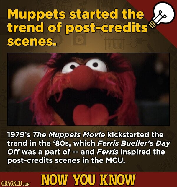 Muppets started the trend of post-credits scenes. fi 1979's The Muppets Movie kickstarted the trend in the '80s, which Ferris Bueller's Day Off was a part of and Ferris inspired the credits scenes in the MCU. NOW YOU KNOW