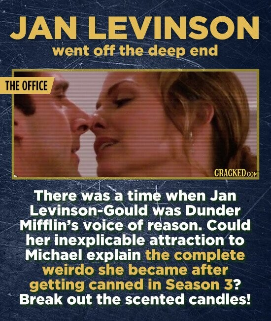 JAN LEVINSON went off the deep end THE OFFICE CRACKED.COM There was a time when Jan Levinson-Gould was Dunder Mifflin's voice of reason.. Could her inexplicable attraction to Michael explain the complete weirdo she became after getting canned in Season 3? Break out the scented candles!