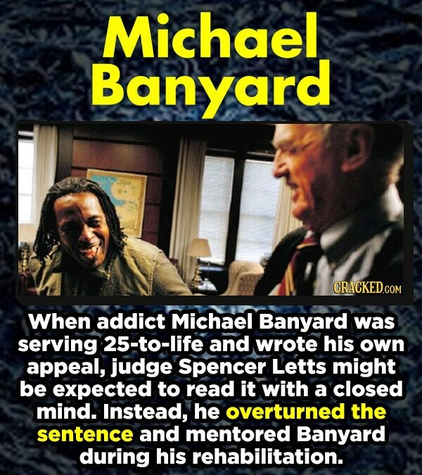 Michael Banyard When addict Michael Banyard was serving 25-to-life and wrote his own appeal, judge Spencer Letts might be expected to read it with a closed mind. Instead, he overturned the sentence and mentored Banyard during his rehabilitation.