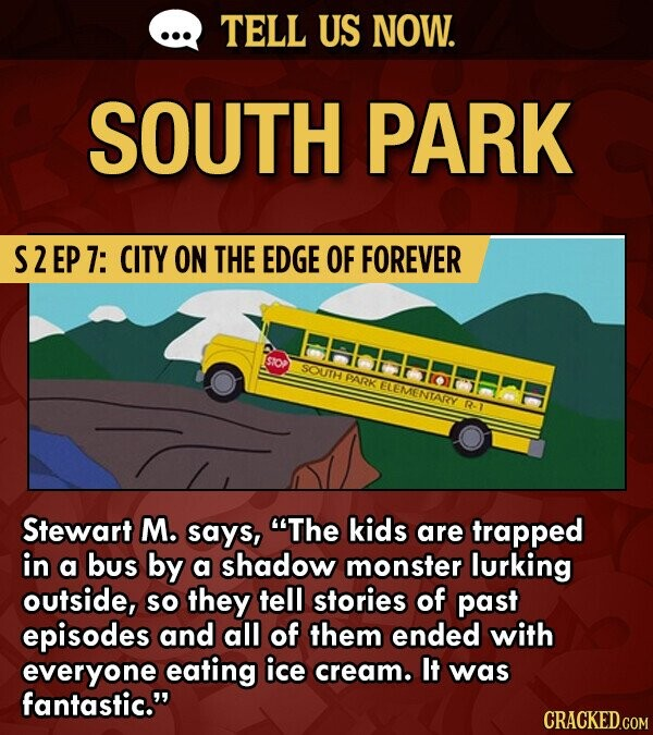 TELL US NOW. SOUTH PARK S2EP7: CITY ON THE EDGE OF FOREVER Sto PARRK ELEMENTARY R Stewart M. says, The kids are trapped in a bus by a shadow monster lurking outside, SO they tell stories of past episodes and all of them ended with everyone eating ice cream.