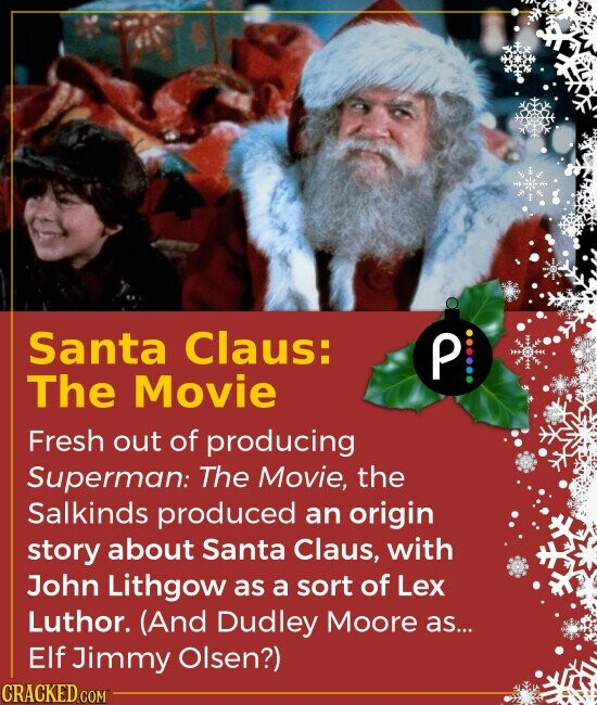 Santa Claus: The Movie Fresh out of producing Superman: The Movie, the Salkinds produced an origin story about Santa Claus, with John Lithgow as a s