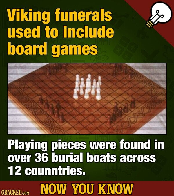 Viking funerals used to include board games M Playing pieces were found in over 36 burial boats across 12 counntries. NOW YOU KNOW CRACKED COM