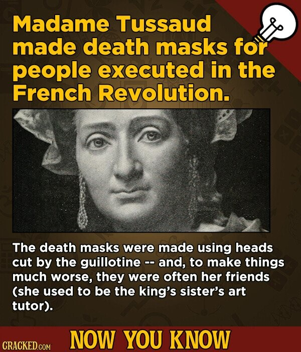 Madame Tussaud made death masks for people executed in the French Revolution. The death masks were made using heads cut by the guillotine -- and, to make things much worse, they were often her friends (she used to be the king's sister's art tutor). NOW YOU KNOW CRACKED COM