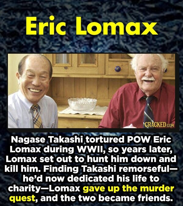 Eric Lomax CRACKED.CO Nagase Takashi tortured POW Eric Lomax during wwll, so years later, Lomax set out to hunt him down and kill him. Finding Takashi remorseful- he'd now dedicated his life to charity-Lomax gave up the murder quest, and the two became friends.
