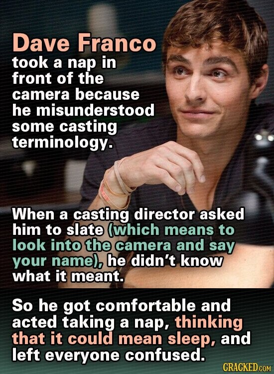Dave Franco took a nap in front of the camera because he misunderstood some casting terminology. When a casting director asked him to slate lwhich means to look into the camera and say your nameb, he didn't know what it meant. So he got comfortable and acted taking a nap,