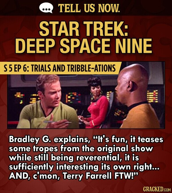 TELL US NOW. STAR TREK: DEEP SPACE NINE S5 EP 6: TRIALS AND TRIBBLE-ATIONS Bradley G. explains, It's fun, it teases some tropes from the original show while still being reverential, it is sufficiently interesting its own right... AND, c'mon, Terry Farrell FTW!