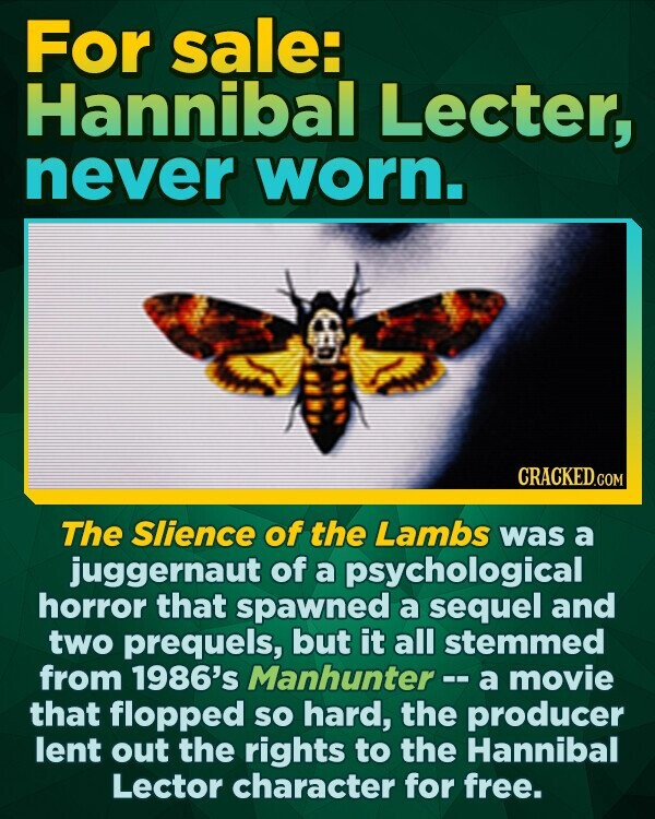 For sale: Hannibal Lecter, never worn. The Slience of the Lambs was a juggernaut of a psychological horror that spawned a sequel and two prequels, but it all stemmed from 1986's Manhunter -.- a movie that flopped SO hard, the producer lent out the rights to the Hannibal Lector character