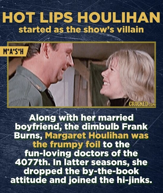 HOT LIPS HOULIHAN started as the show's villain M*A*S*H CRACKED COM Along with her married boyfriend, the dimbulb Frank Burns, Margaret Houlihan was the frumpy foil to the fun-loving doctors of the 4077th. In latter seasons, she dropped the by-the-book attitude and joined the hi-jinks.