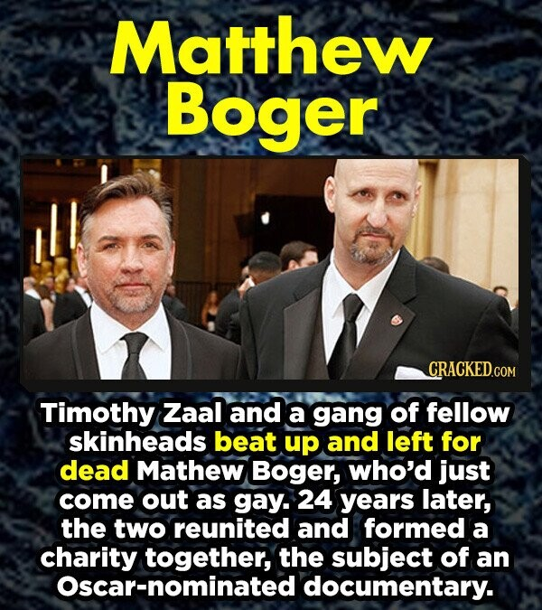 Matthew Boger CRACKED.COM Timothy Zaal and a gang of fellow skinheads beat up and left for dead Mathew Boger, who'd just come out as gay. 24 years later, the two reunited and formed a charity together, the subject of an Oscar-nominated documentary.