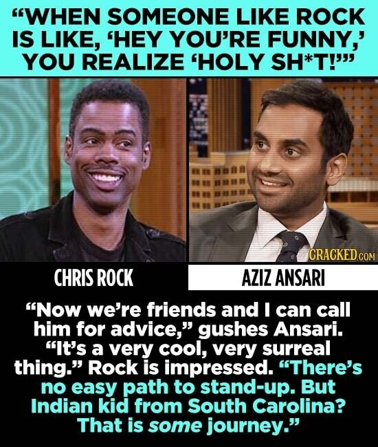 WHEN SOMEONE LIKE ROCK IS LIKE, 'HEY YOU'RE FUNNY,' YOU REALIZE 'HOLY SH*T!' CHRIS ROCK AZIZ ANSARI Now we're friends and I can call him for advice, gushes Ansari. It's a very cool, very surreal thing. Rock is impressed. There's no easy path to stand-up. But Indian kid from