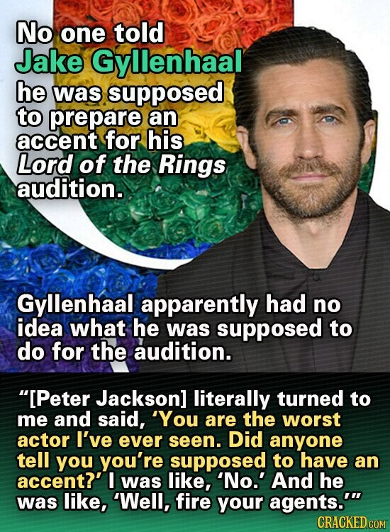 No one told Jake Gyllenhaal he was supposed to prepare an accent for his Lord of the Rings audition. Gyllenhaal apparently had no idea what he was supposed to do for the audition. [Peter Jackson] literally turned to me and said, 'You are the worst actor I've ever seen. Did