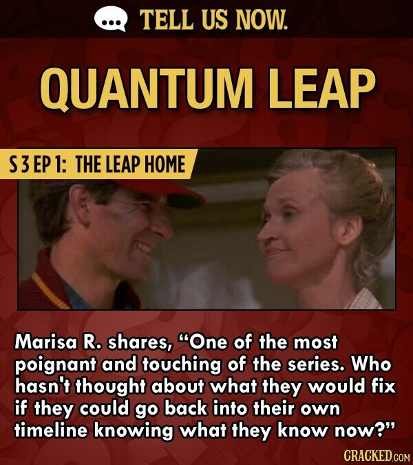 TELL US NOW. QUANTUM LEAP S3EP1: THE LEAP HOME Marisa R. shares, One of the most poignant and touching of the series. Who hasn't thought about what they would fix if they could go back into their OWn timeline knowing what they know now?